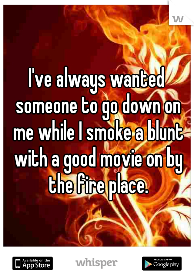 I've always wanted someone to go down on me while I smoke a blunt with a good movie on by the fire place.