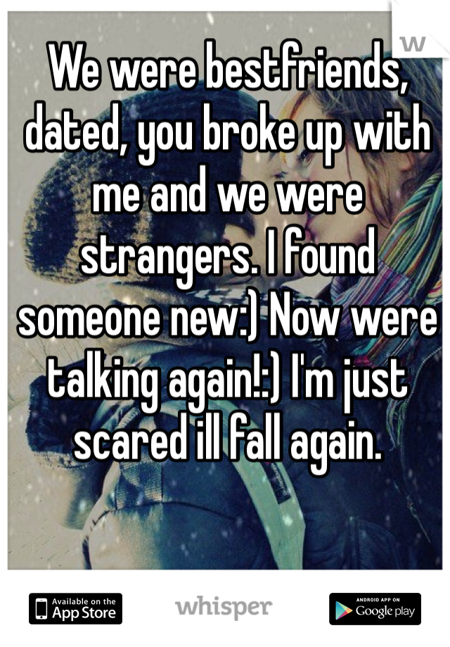 We were bestfriends, dated, you broke up with me and we were strangers. I found someone new:) Now were talking again!:) I'm just scared ill fall again.
