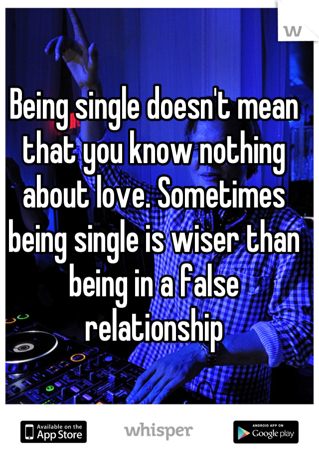 Being single doesn't mean that you know nothing about love. Sometimes being single is wiser than being in a false relationship