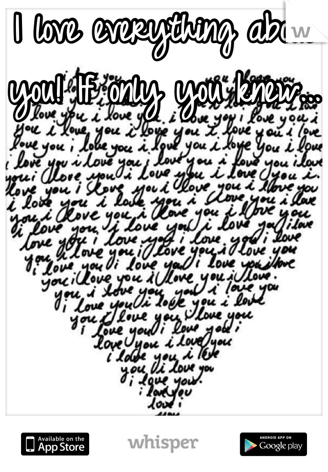 I love everything about you! If only you knew...