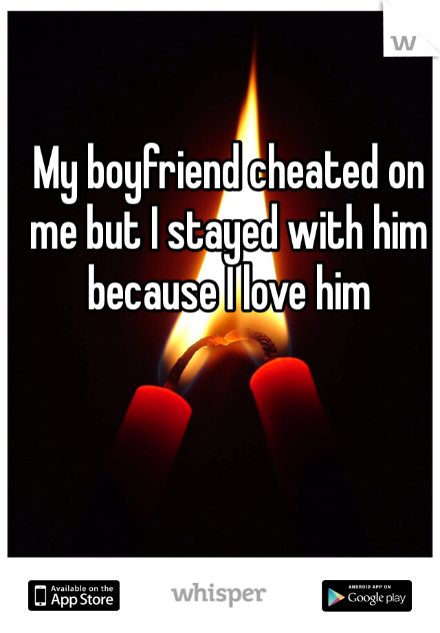 My boyfriend cheated on me but I stayed with him because I love him