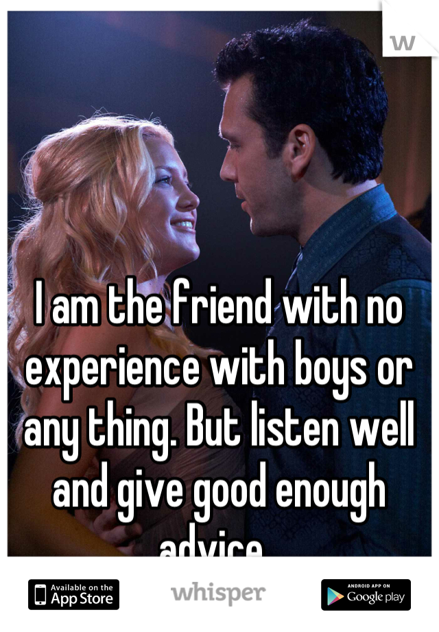 I am the friend with no experience with boys or any thing. But listen well and give good enough advice.
