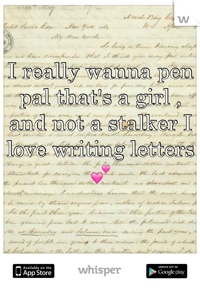 I really wanna pen pal that's a girl , and not a stalker I love writing letters 💕
