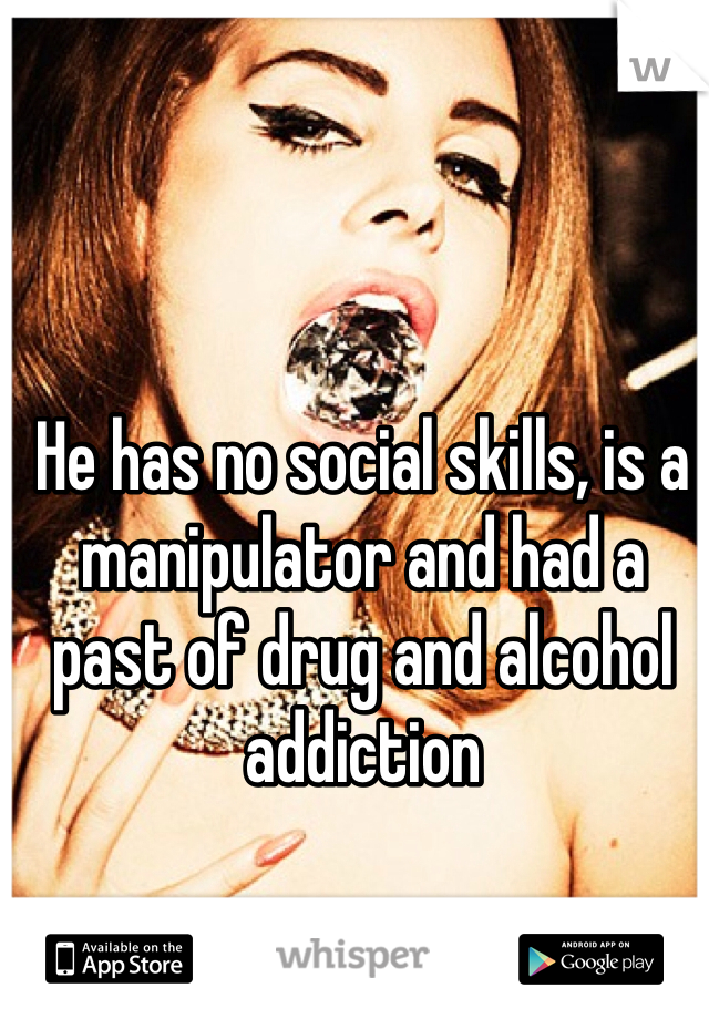 He has no social skills, is a manipulator and had a past of drug and alcohol addiction  Yet, I still want him