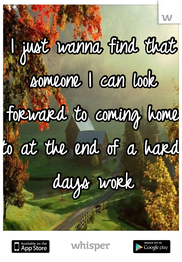 I just wanna find that someone I can look forward to coming home to at the end of a hard days work
