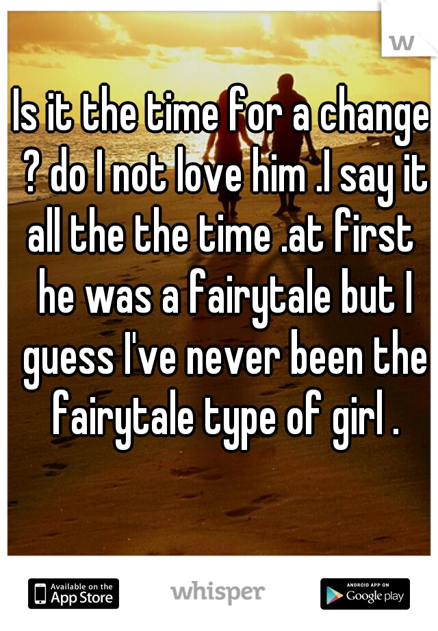 Is it the time for a change ? do I not love him .I say it all the the time .at first  he was a fairytale but I guess I've never been the fairytale type of girl .
