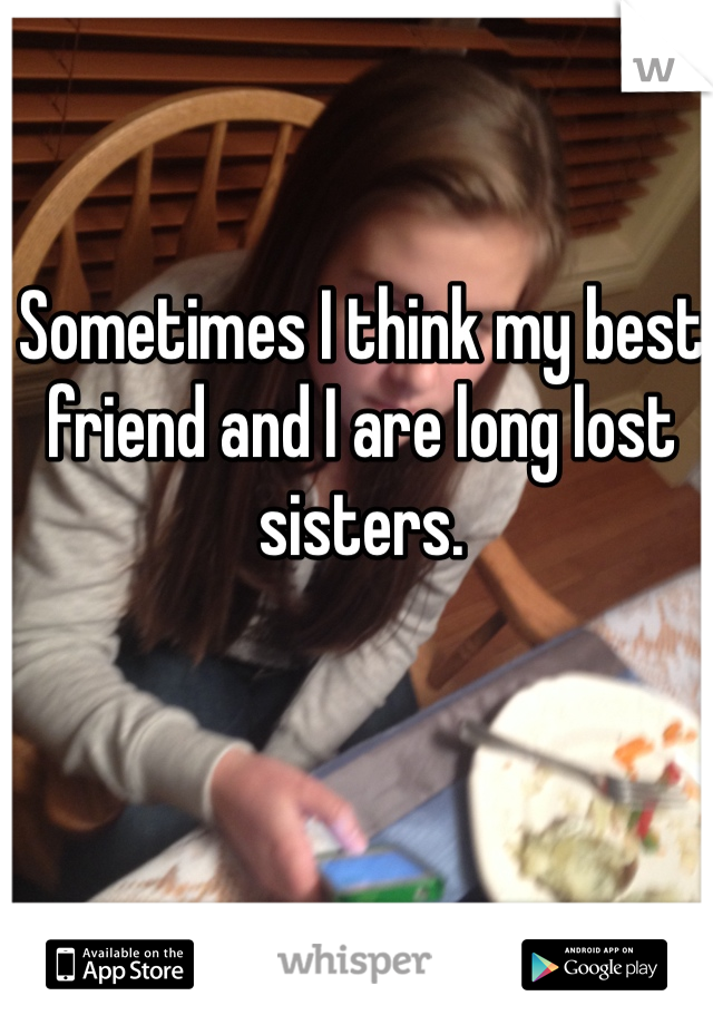 Sometimes I think my best friend and I are long lost sisters.