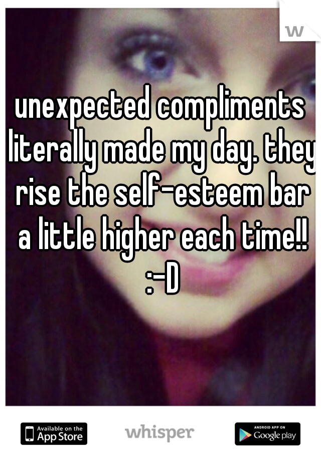 unexpected compliments literally made my day. they rise the self-esteem bar a little higher each time!! :-D
