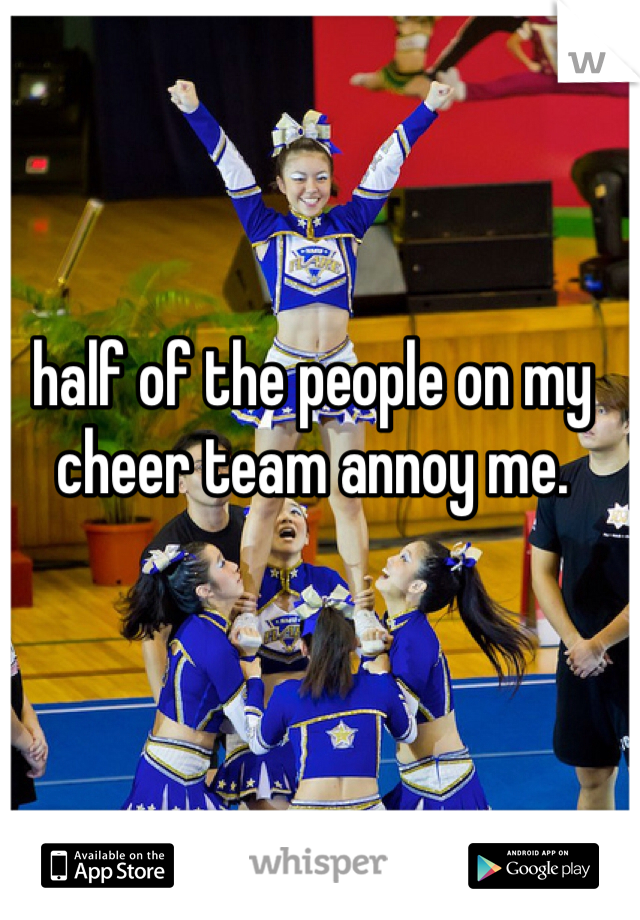 half of the people on my cheer team annoy me.