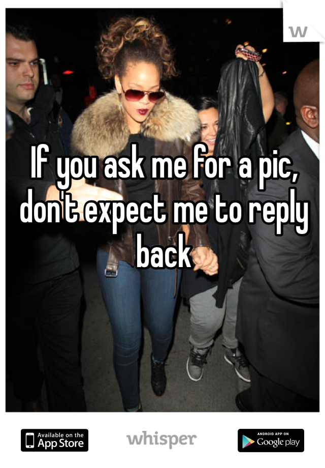 If you ask me for a pic, don't expect me to reply back