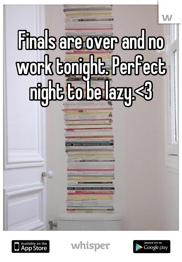 Finals are over and no work tonight. Perfect night to be lazy.<3
