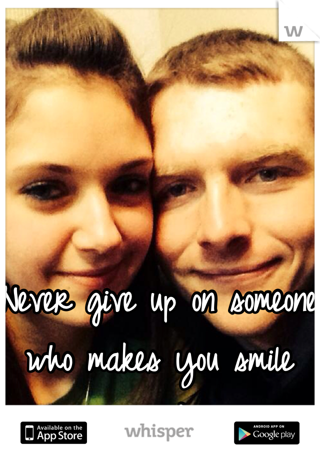 Never give up on someone who makes you smile everyday