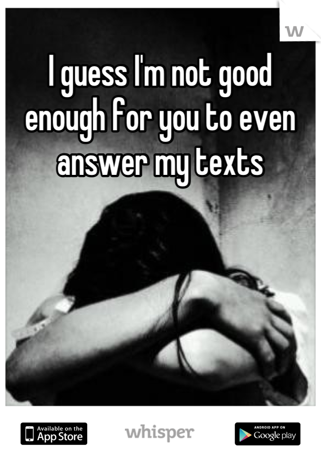 I guess I'm not good enough for you to even answer my texts