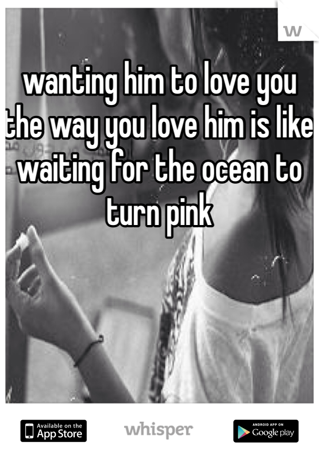 wanting him to love you the way you love him is like waiting for the ocean to turn pink