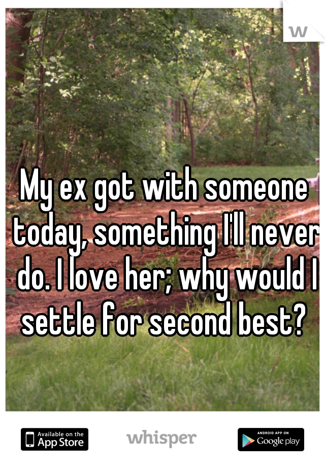 My ex got with someone today, something I'll never do. I love her; why would I settle for second best?