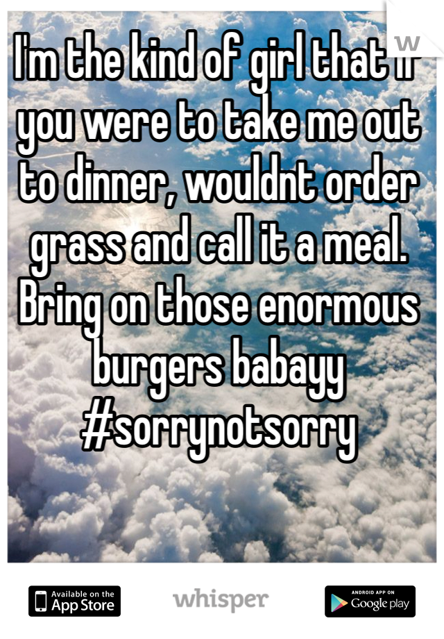 I'm the kind of girl that if you were to take me out to dinner, wouldnt order grass and call it a meal. Bring on those enormous burgers babayy #sorrynotsorry