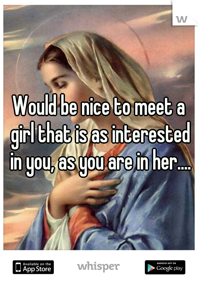 Would be nice to meet a girl that is as interested in you, as you are in her....