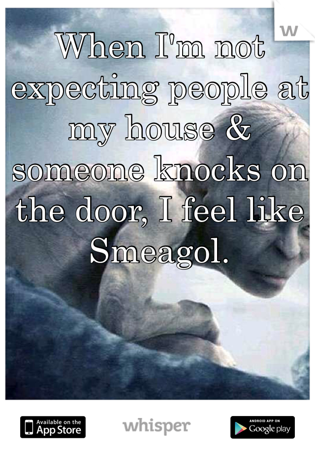 When I'm not expecting people at my house & someone knocks on the door, I feel like Smeagol.