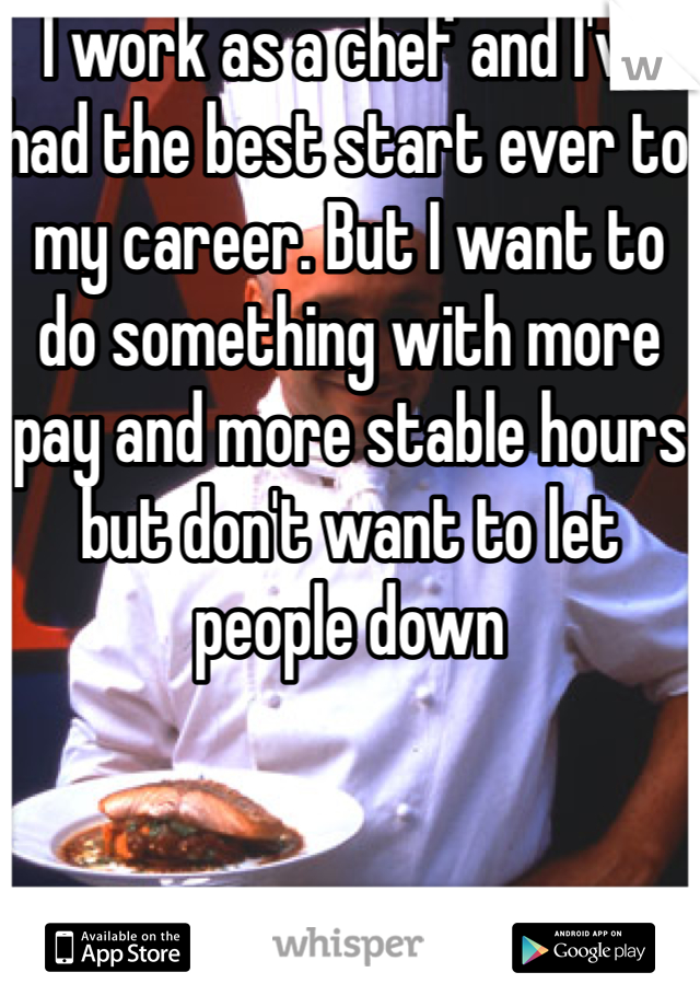 I work as a chef and I've had the best start ever to my career. But I want to do something with more pay and more stable hours but don't want to let people down