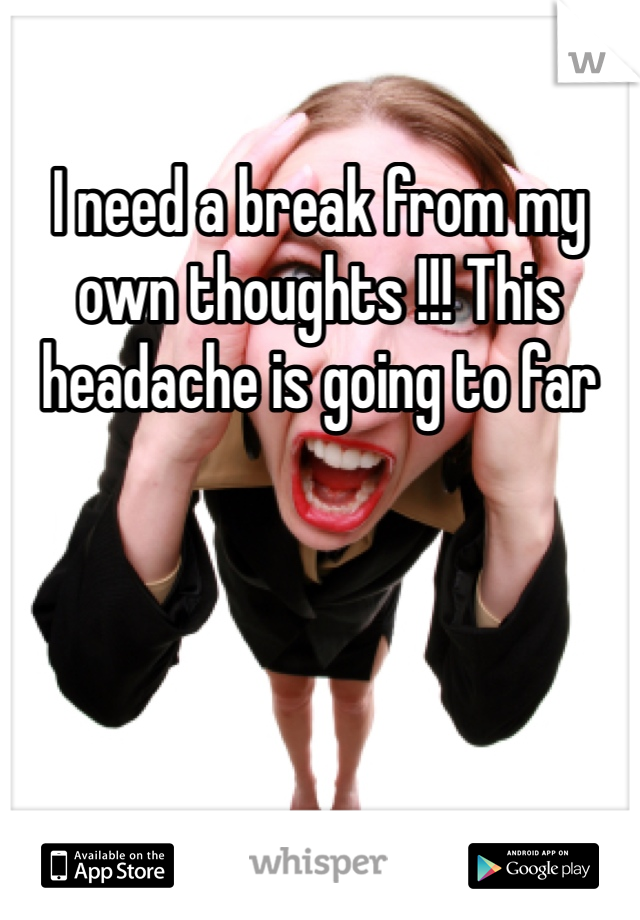 I need a break from my own thoughts !!! This headache is going to far