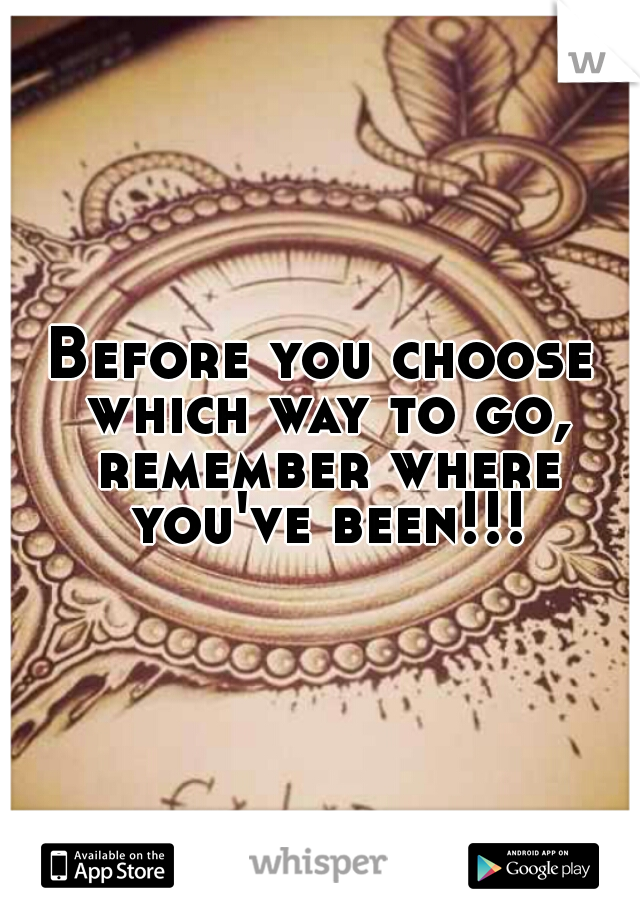 Before you choose which way to go, remember where you've been!!!