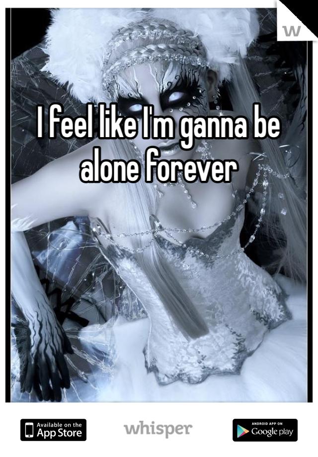 I feel like I'm ganna be alone forever