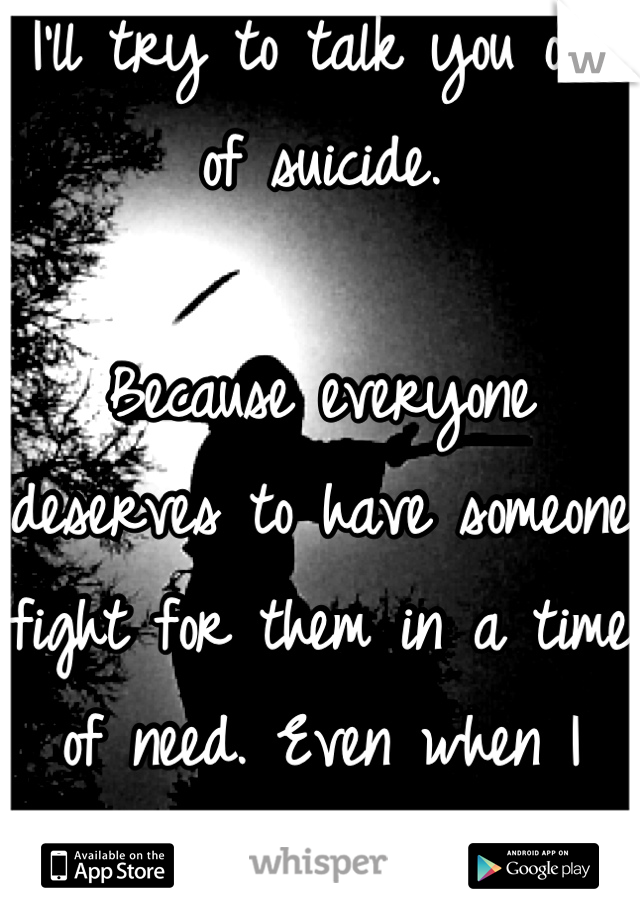 I'll try to talk you out of suicide.  Because everyone deserves to have someone fight for them in a time of need. Even when I didn't.