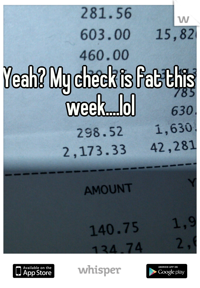 Yeah? My check is fat this week....lol