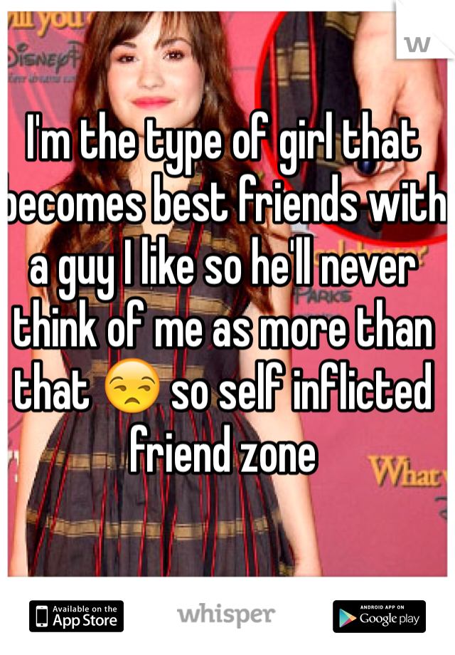 I'm the type of girl that becomes best friends with a guy I like so he'll never think of me as more than that 😒 so self inflicted friend zone