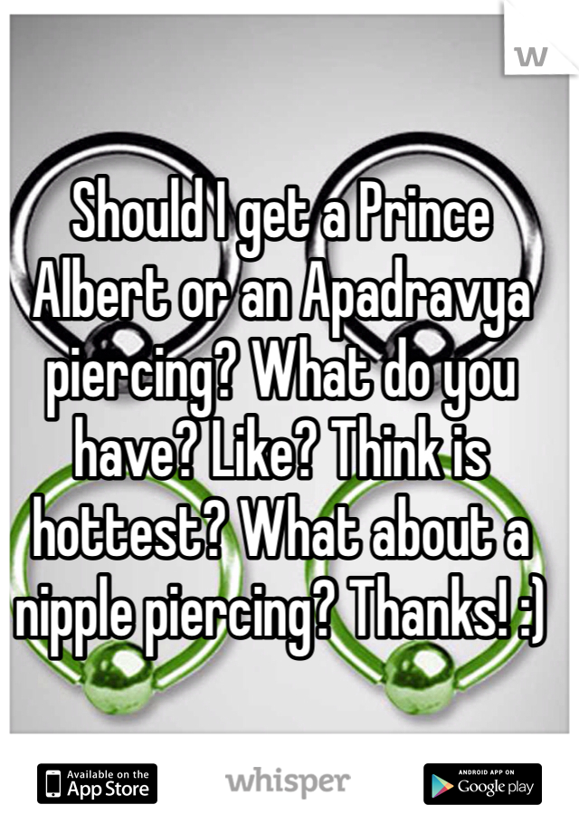 Should I get a Prince Albert or an Apadravya piercing? What do you have? Like? Think is hottest? What about a nipple piercing? Thanks! :)
