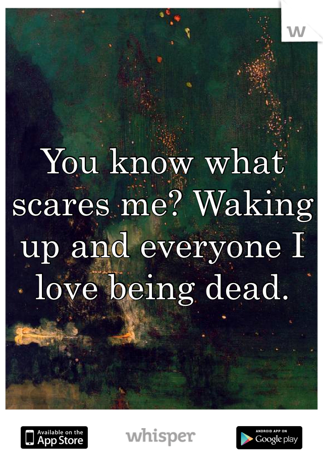 You know what scares me? Waking up and everyone I love being dead.