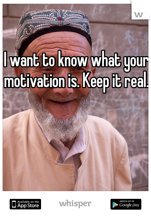 I want to know what your motivation is. Keep it real.