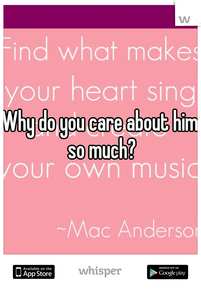 Why do you care about him so much?