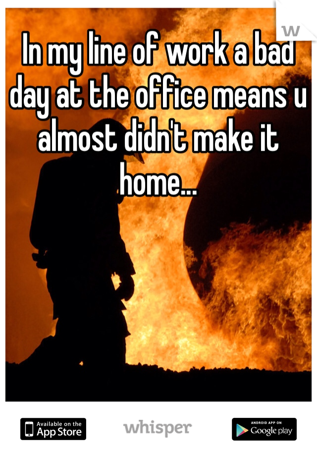 In my line of work a bad day at the office means u almost didn't make it home...