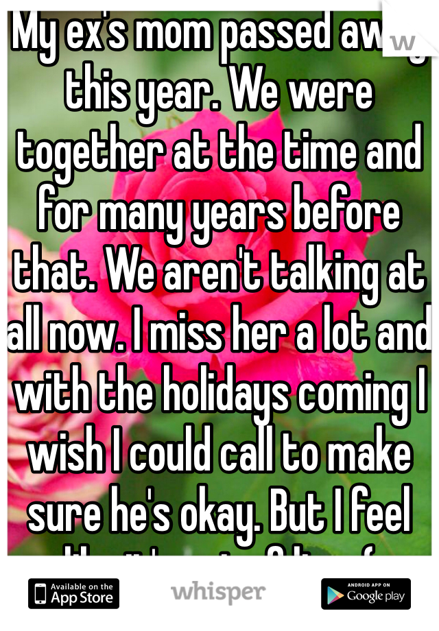 My ex's mom passed away this year. We were together at the time and for many years before that. We aren't talking at all now. I miss her a lot and with the holidays coming I wish I could call to make sure he's okay. But I feel like it's out of line :(