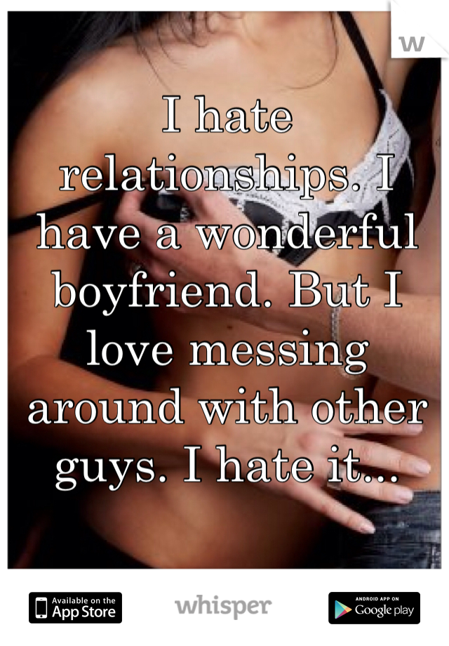 I hate relationships. I have a wonderful boyfriend. But I love messing around with other guys. I hate it...