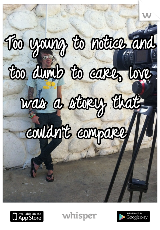 Too young to notice and too dumb to care, love was a story that couldn't compare