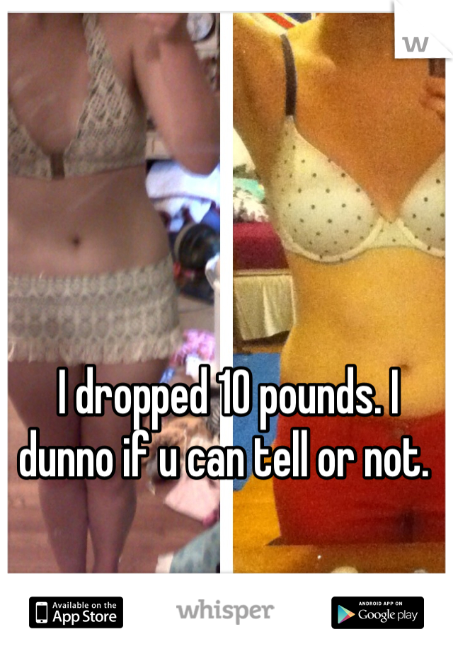 I dropped 10 pounds. I dunno if u can tell or not.