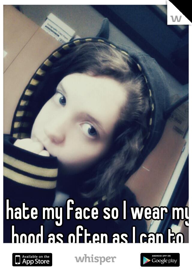 I hate my face so I wear my hood as often as I can to hide it.