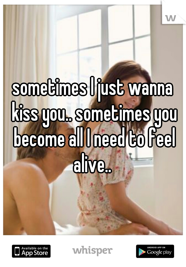 sometimes I just wanna kiss you.. sometimes you become all I need to feel alive..