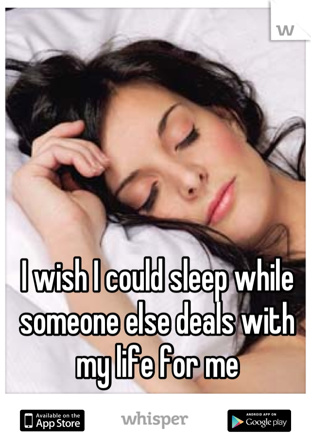 I wish I could sleep while someone else deals with my life for me