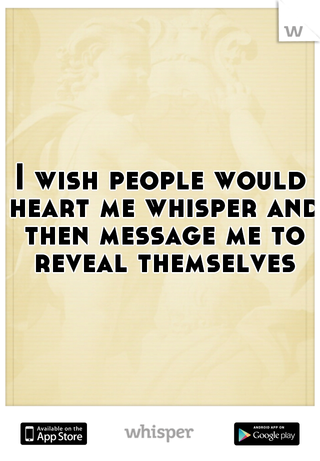 I wish people would heart me whisper and then message me to reveal themselves