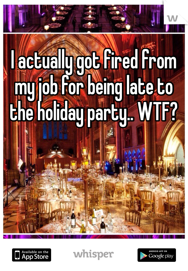 I actually got fired from my job for being late to the holiday party.. WTF?