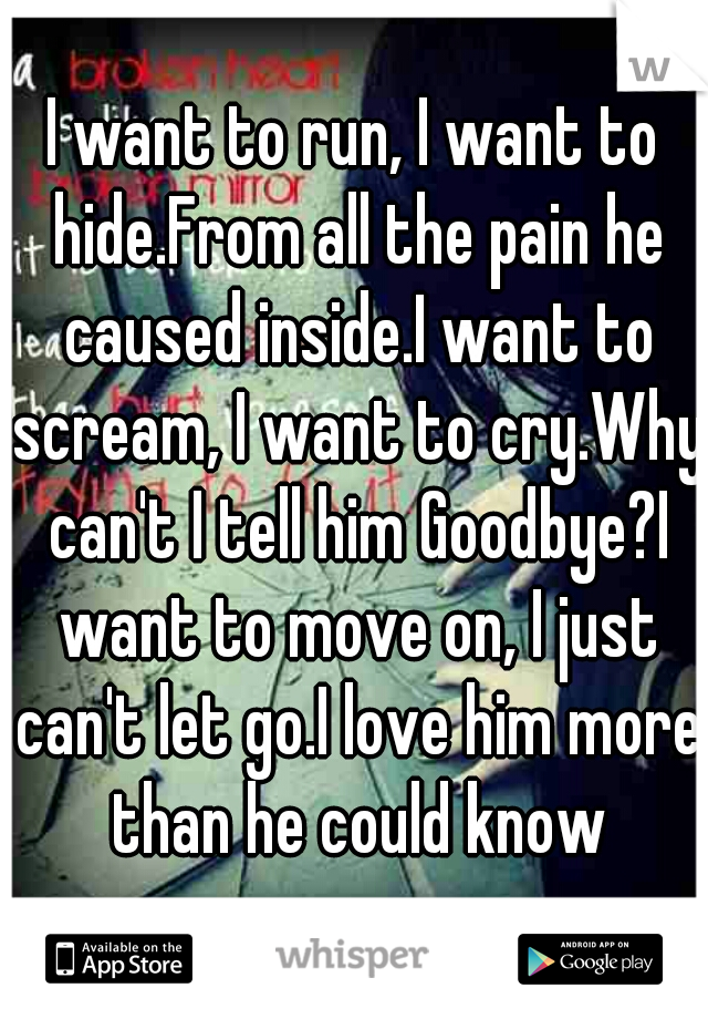 I want to run, I want to hide.From all the pain he caused inside.I want to scream, I want to cry.Why can't I tell him Goodbye?I want to move on, I just can't let go.I love him more than he could know