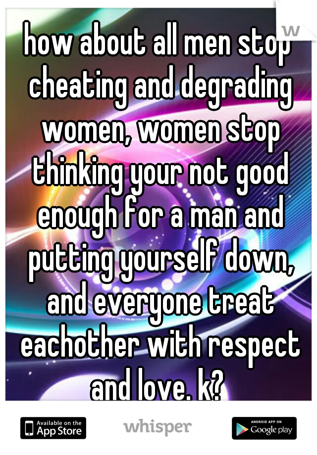 how about all men stop cheating and degrading women, women stop thinking your not good enough for a man and putting yourself down, and everyone treat eachother with respect and love. k?