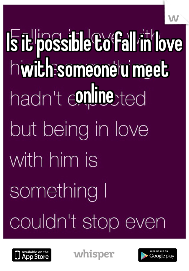 Is it possible to fall in love with someone u meet online