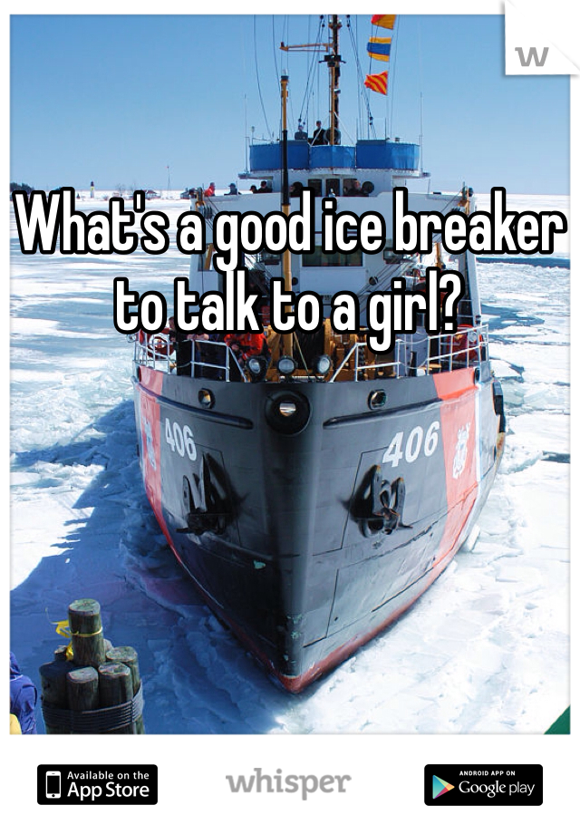 What's a good ice breaker to talk to a girl?