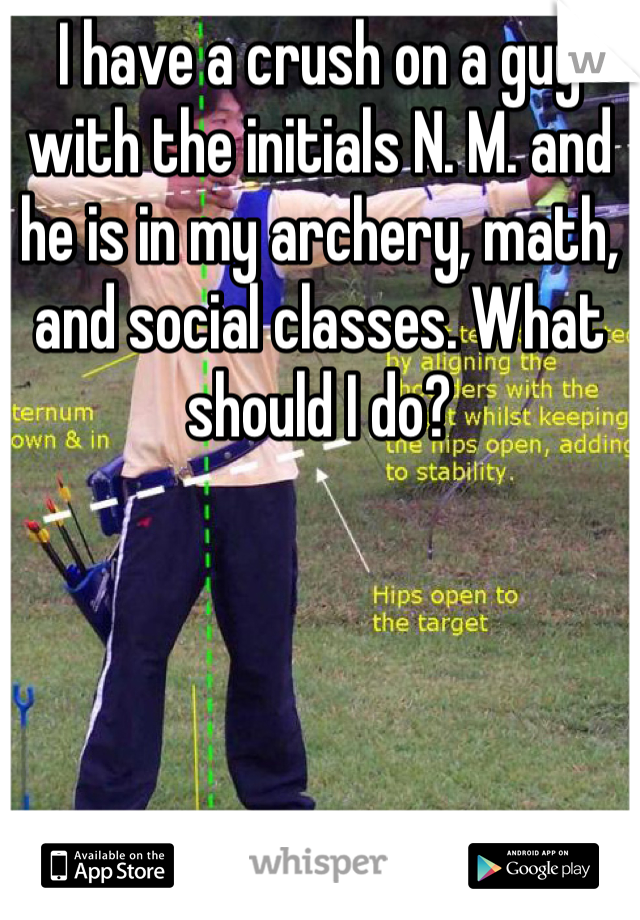 I have a crush on a guy with the initials N. M. and he is in my archery, math, and social classes. What should I do?