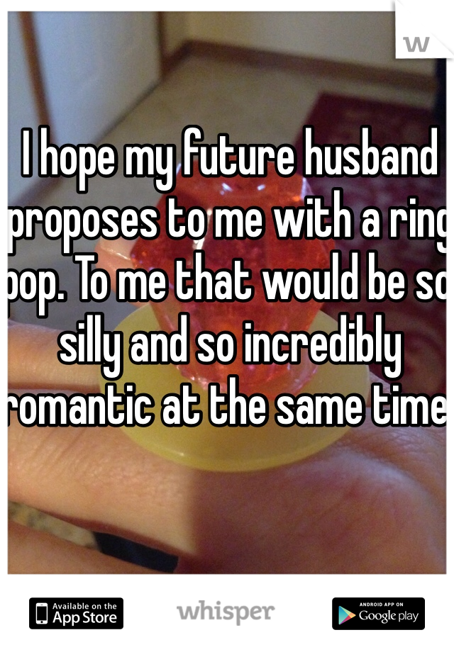 I hope my future husband proposes to me with a ring pop. To me that would be so silly and so incredibly romantic at the same time.