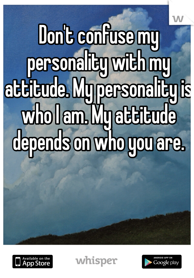 Don't confuse my personality with my attitude. My personality is who I am. My attitude depends on who you are.